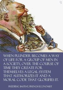 Man looking right forking dollars into his mouth while much smaller man has pennies to eat. Caption: When plunder becomes a way of life for a group of men in a society, over the course of time they create for themselves a legal system that authorizes it and a moral code that glorifies it. Frederic Bastiat, French economist.